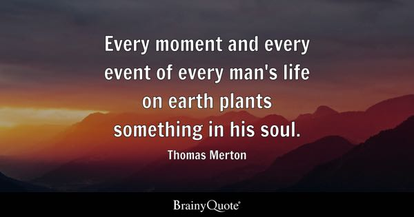 Every moment and every event of every man's life on earth plants something in his soul. - Thomas Merton