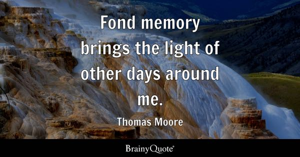 Fond memory brings the light of other days around me. - Thomas Moore