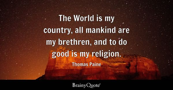 The World is my country, all mankind are my brethren, and to do good is my religion. - Thomas Paine