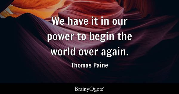 We have it in our power to begin the world over again. - Thomas Paine