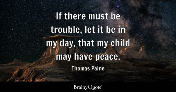 If there must be trouble, let it be in my day, that my child may have peace. - Thomas Paine