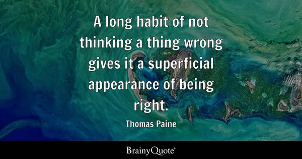 A long habit of not thinking a thing wrong gives it a superficial appearance of being right. - Thomas Paine