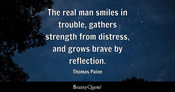 The real man smiles in trouble, gathers strength from distress, and grows brave by reflection. - Thomas Paine