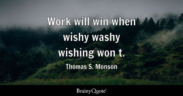 Work will win when wishy washy wishing won t. - Thomas S. Monson
