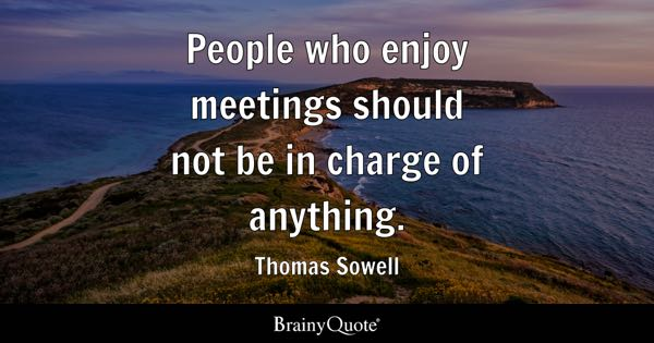 People who enjoy meetings should not be in charge of anything. - Thomas Sowell