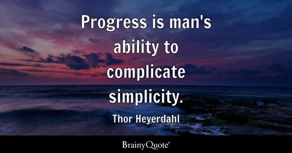 Progress is man's ability to complicate simplicity. - Thor Heyerdahl