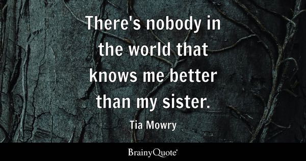 There's nobody in the world that knows me better than my sister. - Tia Mowry