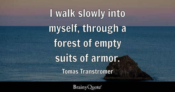 I walk slowly into myself, through a forest of empty suits of armor. - Tomas Transtromer