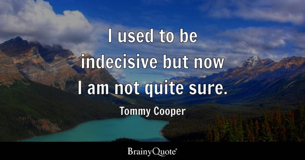 I used to be indecisive but now I am not quite sure. - Tommy Cooper