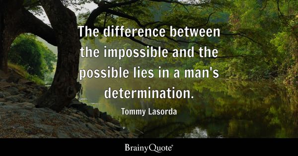 The difference between the impossible and the possible lies in a man's determination. - Tommy Lasorda