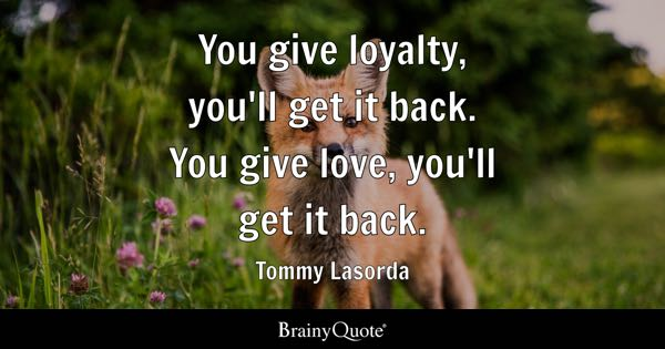 You give loyalty, you'll get it back. You give love, you'll get it back. - Tommy Lasorda
