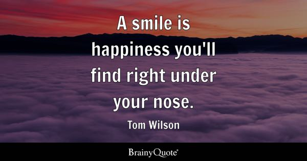A smile is happiness you'll find right under your nose. - Tom Wilson