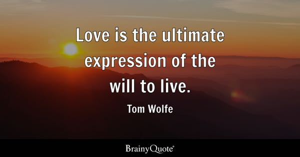 Love is the ultimate expression of the will to live. - Tom Wolfe