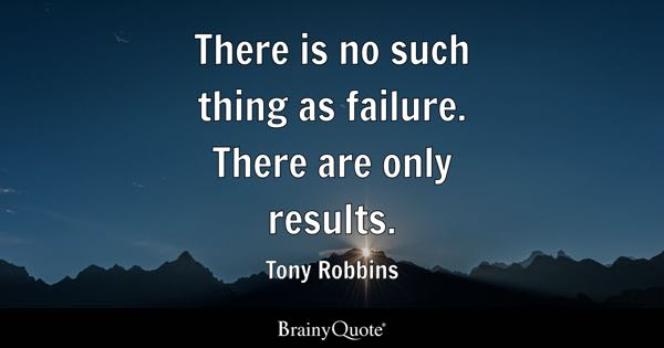 There is no such thing as failure. There are only results. - Tony Robbins