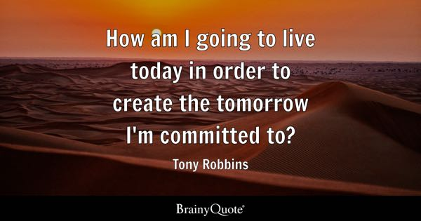 How am I going to live today in order to create the tomorrow I'm committed to? - Tony Robbins