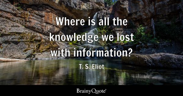 Where is all the knowledge we lost with information? - T. S. Eliot