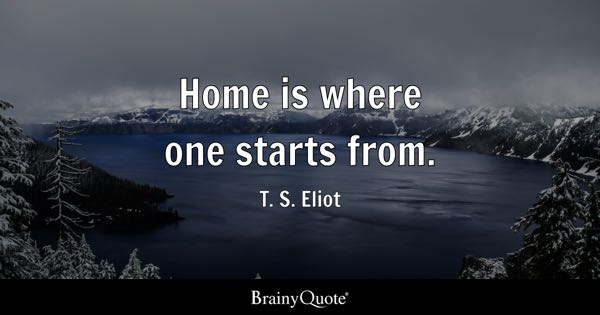Home is where one starts from. - T. S. Eliot