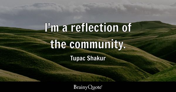 I'm a reflection of the community. - Tupac Shakur