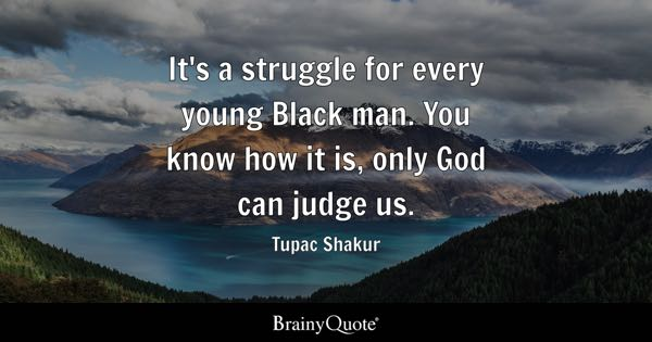 It's a struggle for every young Black man. You know how it is, only God can judge us. - Tupac Shakur