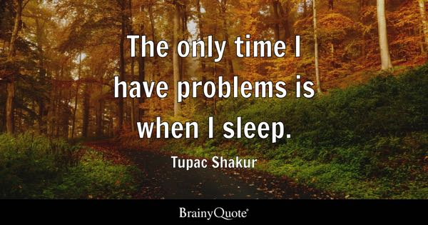 The only time I have problems is when I sleep. - Tupac Shakur