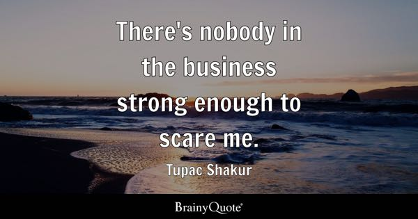 There's nobody in the business strong enough to scare me. - Tupac Shakur