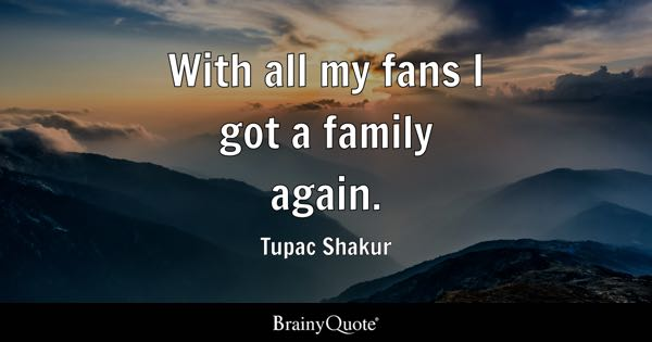 With all my fans I got a family again. - Tupac Shakur