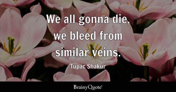 We all gonna die, we bleed from similar veins. - Tupac Shakur
