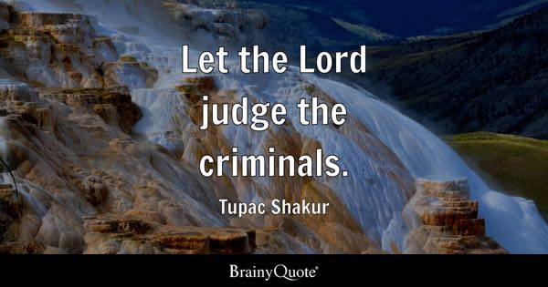 Let the Lord judge the criminals. - Tupac Shakur