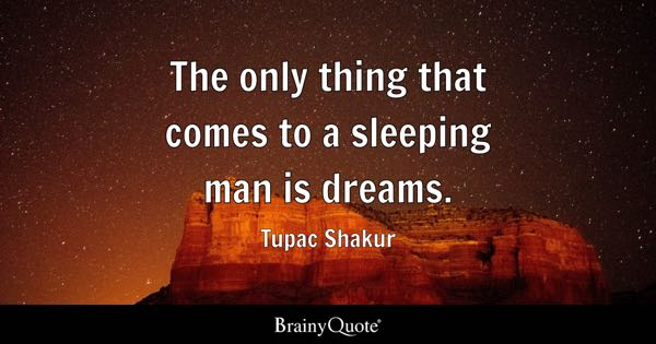 The only thing that comes to a sleeping man is dreams. - Tupac Shakur