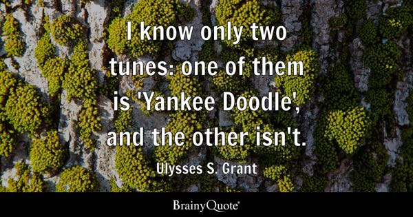I know only two tunes: one of them is 'Yankee Doodle', and the other isn't. - Ulysses S. Grant