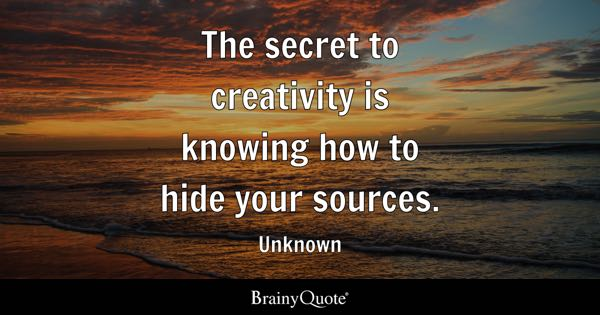 The secret to creativity is knowing how to hide your sources. - Unknown