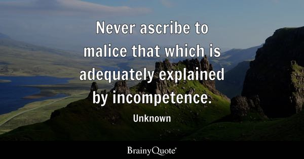 Never ascribe to malice that which is adequately explained by incompetence. - Unknown