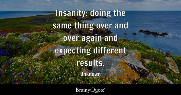 Insanity: doing the same thing over and over again and expecting different results. - Unknown
