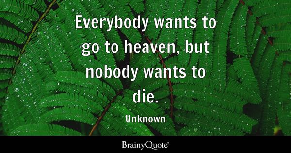 Everybody wants to go to heaven, but nobody wants to die. - Unknown