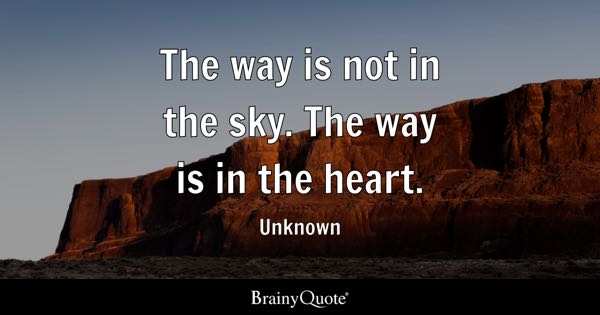 The way is not in the sky. The way is in the heart. - Unknown