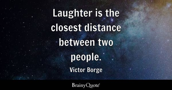Laughter is the closest distance between two people. - Victor Borge