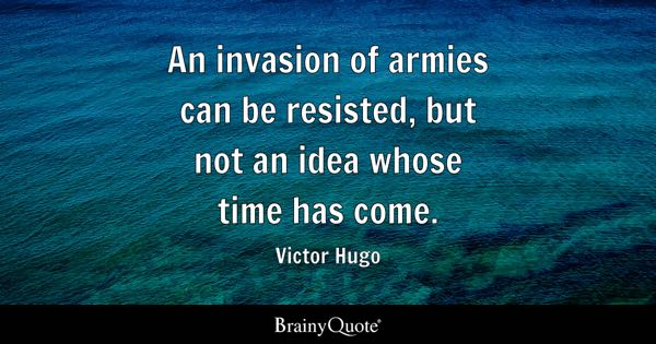 An invasion of armies can be resisted, but not an idea whose time has come. - Victor Hugo