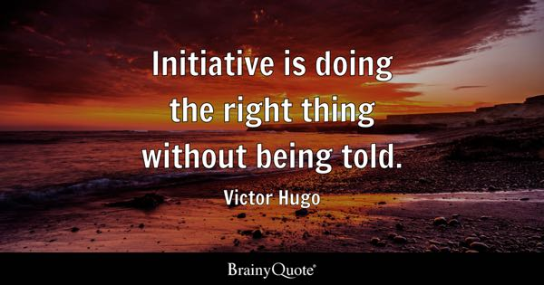 Initiative is doing the right thing without being told. - Victor Hugo