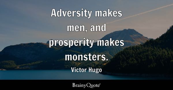 Adversity makes men, and prosperity makes monsters. - Victor Hugo