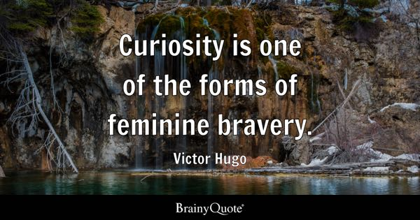Curiosity is one of the forms of feminine bravery. - Victor Hugo