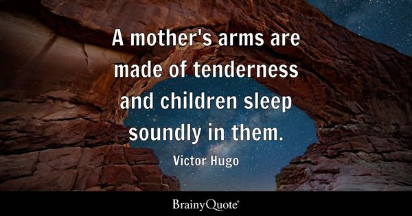 A mother's arms are made of tenderness and children sleep soundly in them. - Victor Hugo