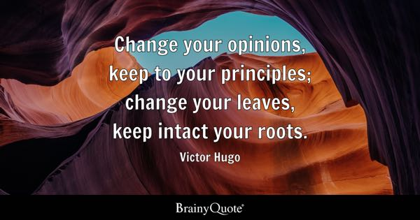 Change your opinions, keep to your principles; change your leaves, keep intact your roots. - Victor Hugo