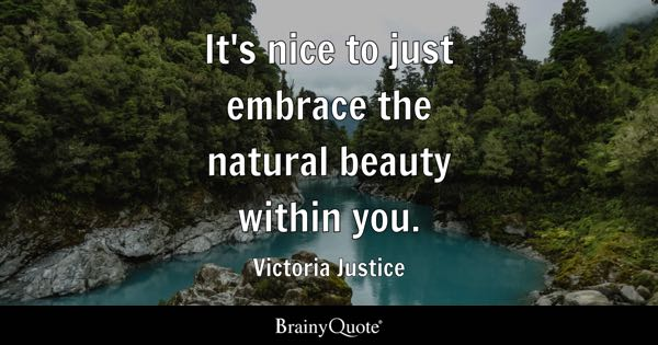 It's nice to just embrace the natural beauty within you. - Victoria Justice