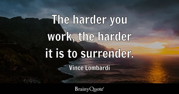 The harder you work, the harder it is to surrender. - Vince Lombardi
