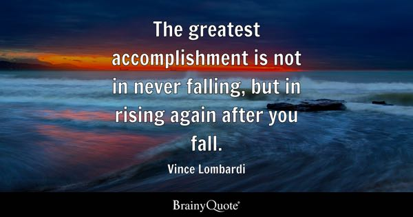The greatest accomplishment is not in never falling, but in rising again after you fall. - Vince Lombardi