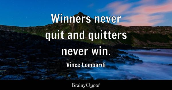 Winners never quit and quitters never win. - Vince Lombardi