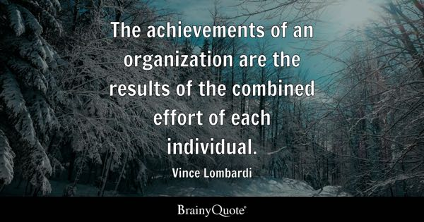 The achievements of an organization are the results of the combined effort of each individual. - Vince Lombardi