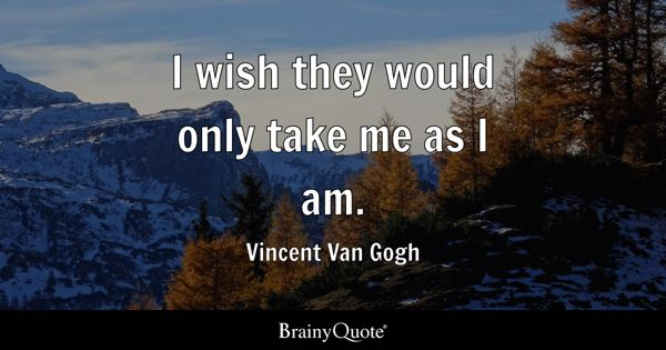 I wish they would only take me as I am. - Vincent Van Gogh