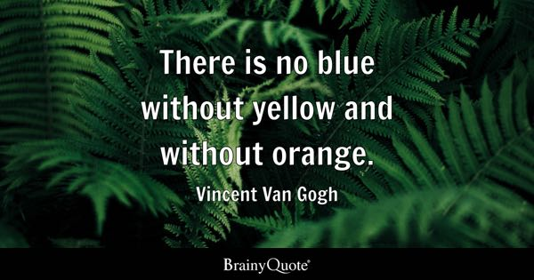 There is no blue without yellow and without orange. - Vincent Van Gogh