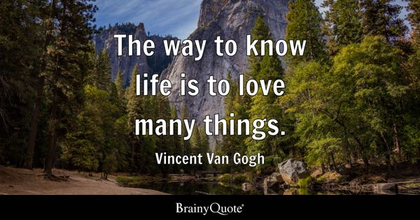 The way to know life is to love many things. - Vincent Van Gogh
